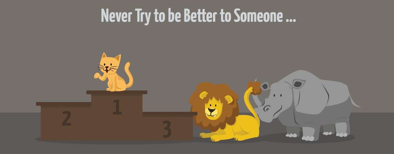 Never Try to Be Better to Someone
